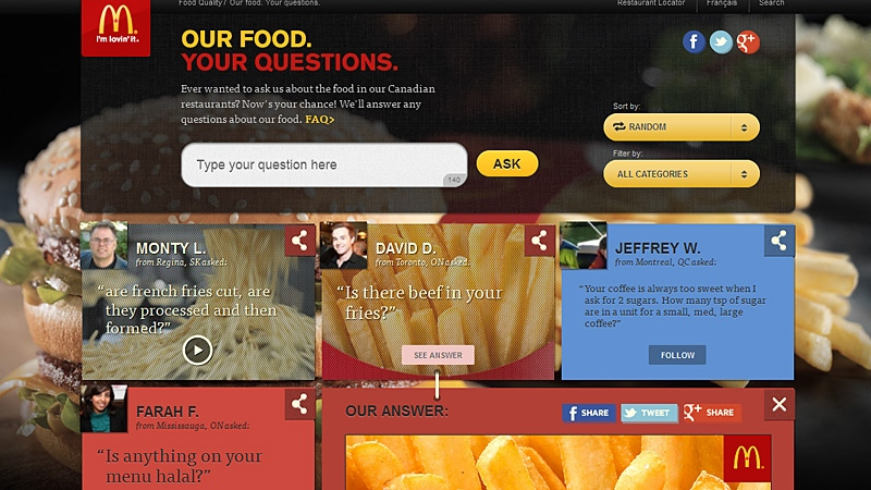 Canadians can take part in McDonald's 'Our food. Your questions'  campaign by heading to its website and typing in a question. The questions are posted on the page, along with McDonald's responses posted in video form or just as text statements.
