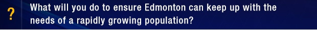 What will you do to ensure Edmonton can keep up with the needs of a rapidly growing population?